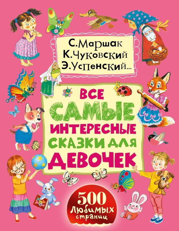 Все самые интересные сказки для девочек Маршак С.Я., Сутеев В.Г., Чуковский К.И., Успенский Э.Н.