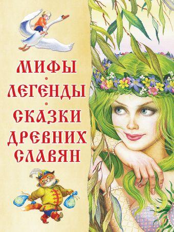 Мифы, легенды, сказки древних славян Афанасьев А.Н., Толстой А.Н. и др.