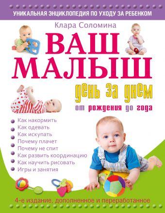Ваш малыш день за днем: от рождения до года 4-е издание, дополненное и переработанное Соломина К.
