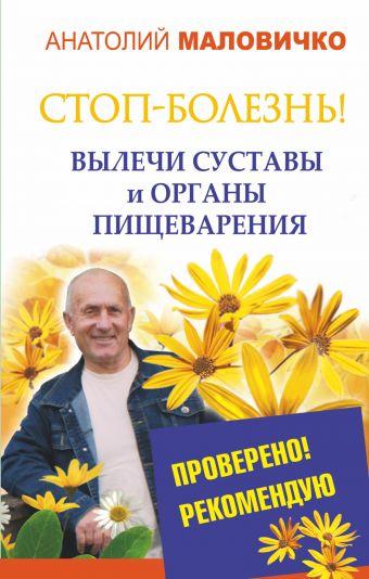 СТОП-болезнь! Вылечи суставы и органы пищеварения Маловичко А.В.