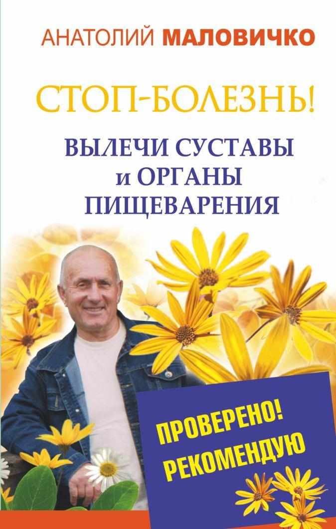 Анатолий Маловичко - СТОП-болезнь! Вылечи суставы и органы пищеварения обложка книги