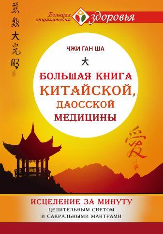 Чжи Ган Ша - Большая книга китайской, даосской медицины. Исцеление за минуту Целительного Светом и сакральными мантрами обложка книги