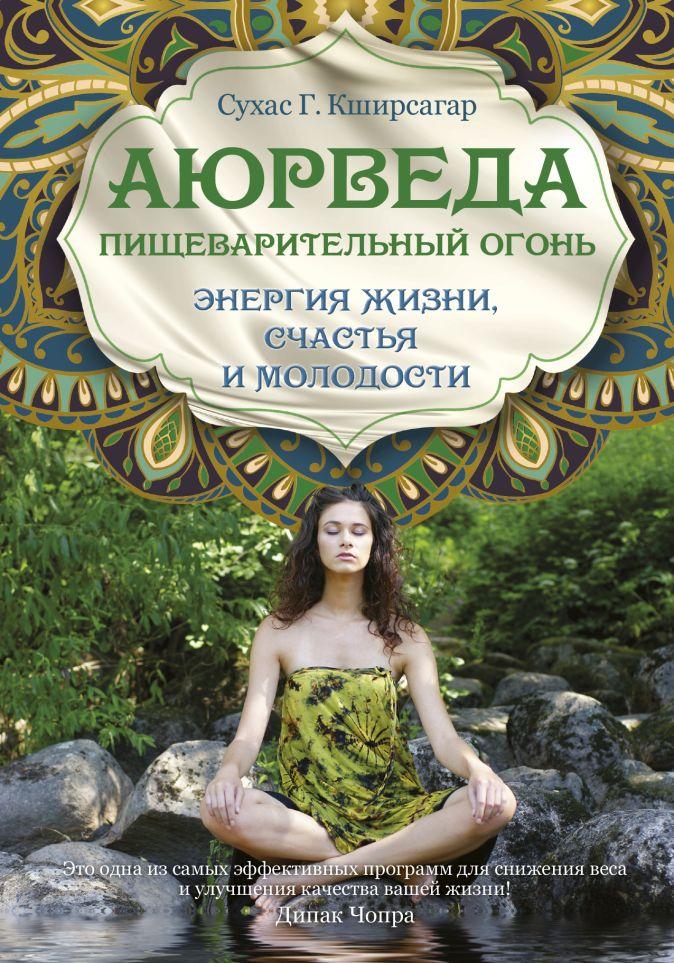 Кширсагар С.Г. - Аюрведа. Пищеварительный огонь - энергия жизни, счастья и молодости обложка книги
