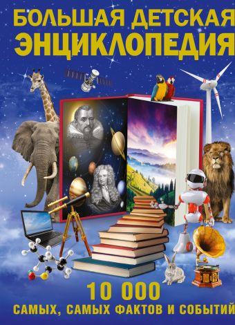 Большая детская энциклопедия. 10 000 самых, самых фактов и событий .
