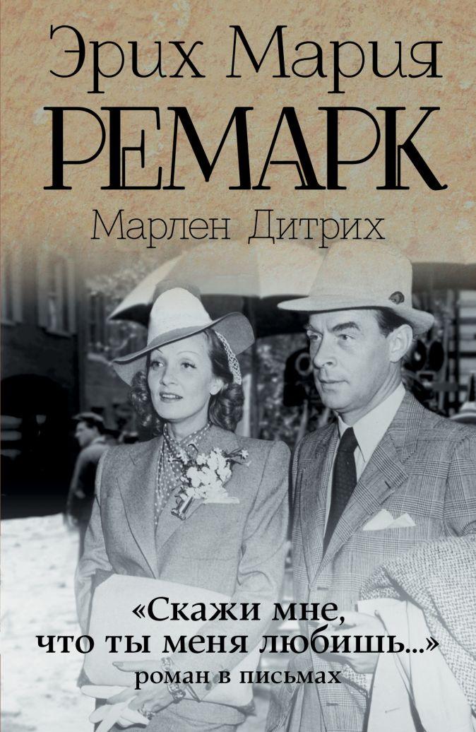 """Эрих Мария Ремарк, Марлен Дитрих - """"Скажи мне, что ты меня любишь..."""" обложка книги"""
