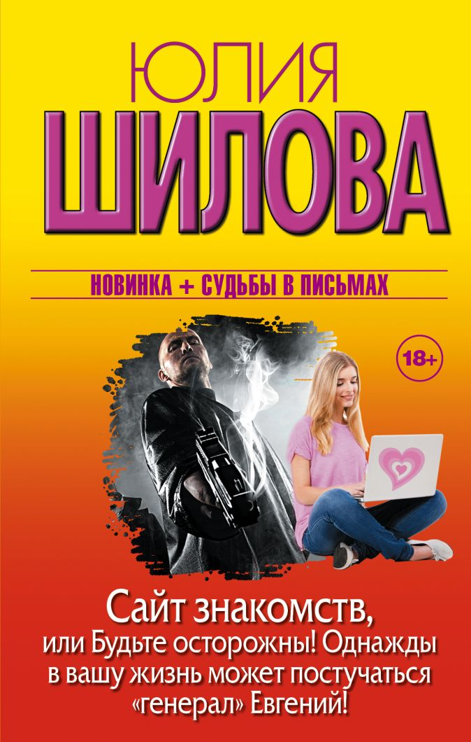"""Юлия Шилова - Сайт знакомств, или будьте осторожны! Однажды в вашу жизнь может постучаться """"генерал"""" Евгений! обложка книги"""