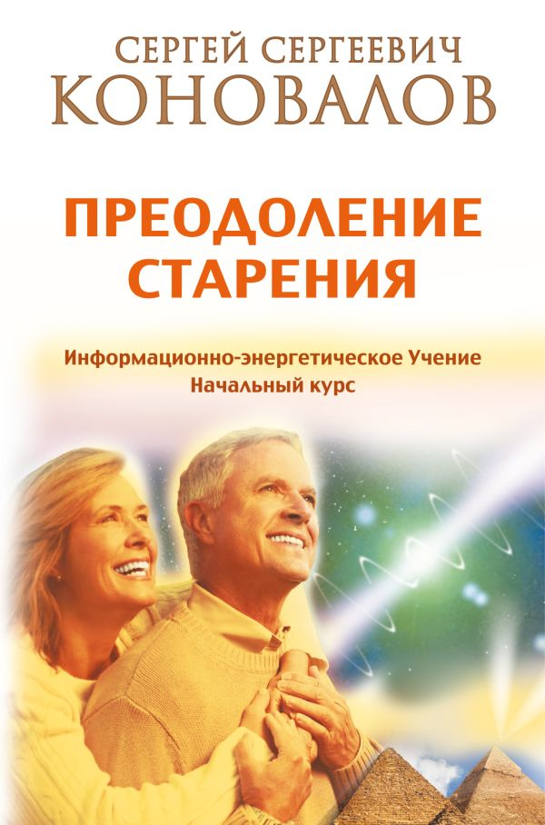Преодоление старения. Информационно-энергетическое Учение. Начальный курс Коновалов С.С.
