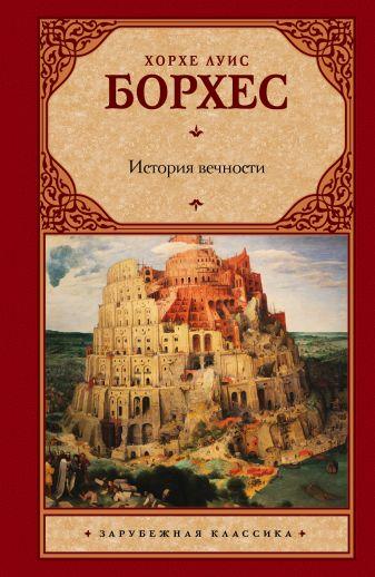 Хорхе Луис Борхес - История вечности обложка книги