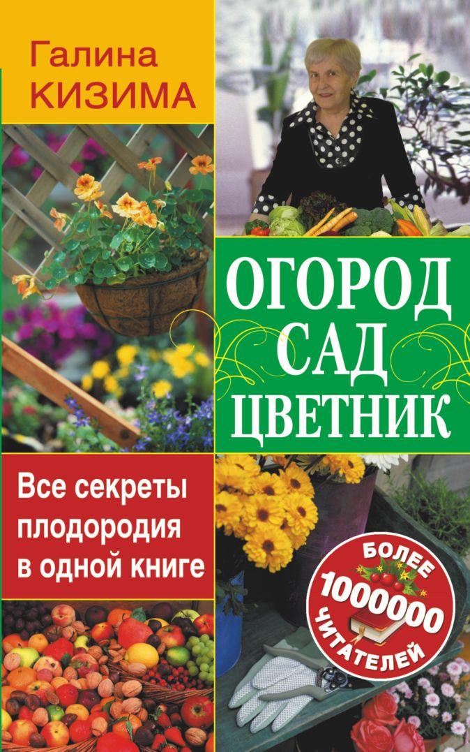 Кизима Г.А. - Огород, сад, цветник. Все секреты плодородия в одной книге обложка книги