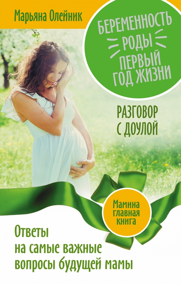 Беременность. Роды. Первый год жизни. Ответы на самые важные вопросы будущей мамы. Разговор с доулой Олейник М.В.