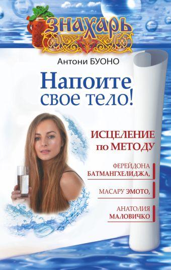 Напоите свое тело! Исцеление по методу Ферейдона Батмангхелиджа, Масару Эмото, Анатолия Маловичко Антони Буоно