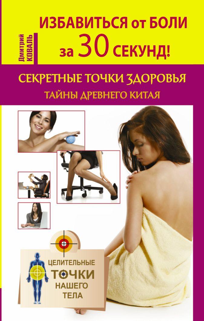 Коваль Д. - Избавиться от боли за 30 секунд! Секретные точки здоровья Древнего Китая обложка книги