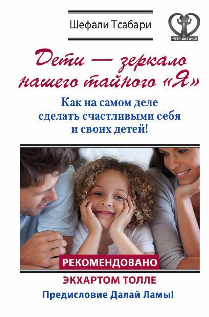 """Дети - зеркало нашего тайного """"Я"""". Как на самом деле сделать счастливыми себя и своих детей! - фото 1"""