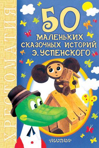 50 маленьких сказочных историй Э. Успенского Успенский Э.Н.