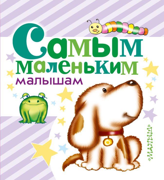 Самым маленьким малышам Маршак С.Я., Барто А.Л., Чуковский К.И. и др.