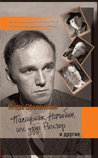 Игорь Оболенский - Пастернак, Нагибин, их друг Рихтер и другие обложка книги