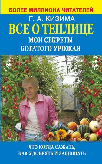 Кизима Г.А. - Все о теплице. Мои секреты богатого урожая обложка книги