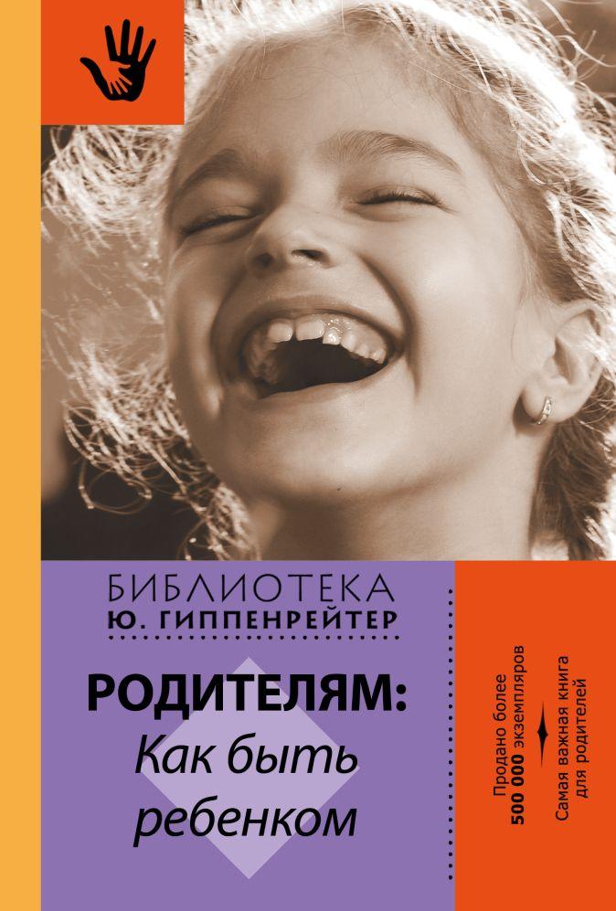 Гиппенрейтер Ю.Б. - Родителям: как быть ребенком обложка книги