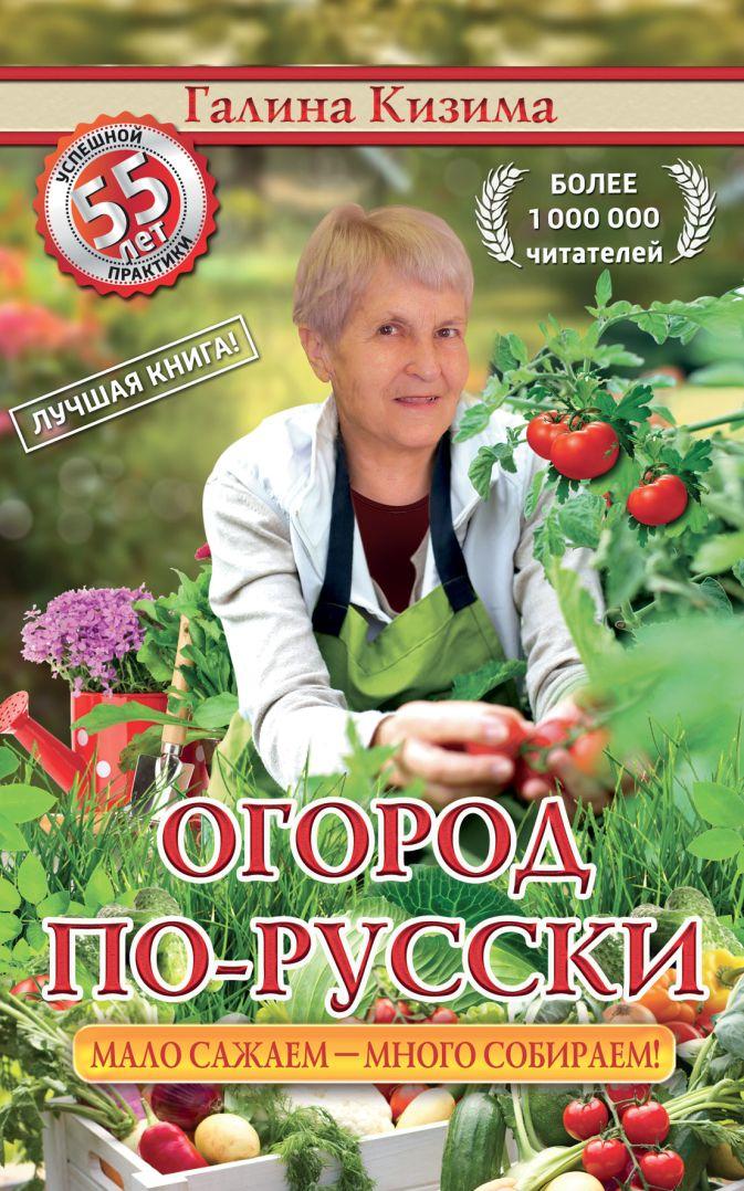 Кизима Г.А. - Огород по-русски: мало сажаем, много собираем+семена обложка книги
