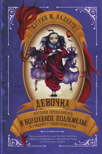 Девочка, которая провалилась в Волшебное Подземелье и утащила с собой Развеселье Кэтрин М. Валенте