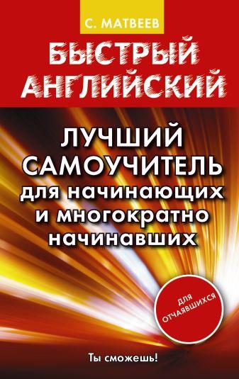 С.А. Матвеев - Быстрый английский. Лучший самоучитель для начинающих и многократно начинавших обложка книги