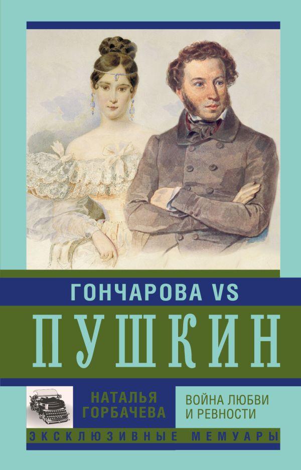 Гончарова и Пушкин. Война любви и ревности Горбачева Н.