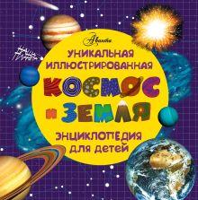 Космос и земля. Уникальная иллюстрированная энциклопедия для детей