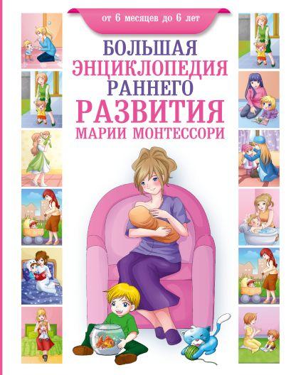 Большая энциклопедия раннего развития Марии Монтессори. От 6 месяцев до 6 лет - фото 1