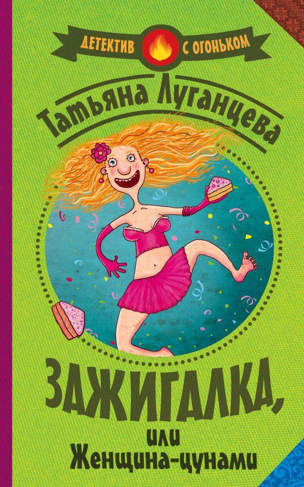 Зажигалка, или женщина-цунами Луганцева Т.И.