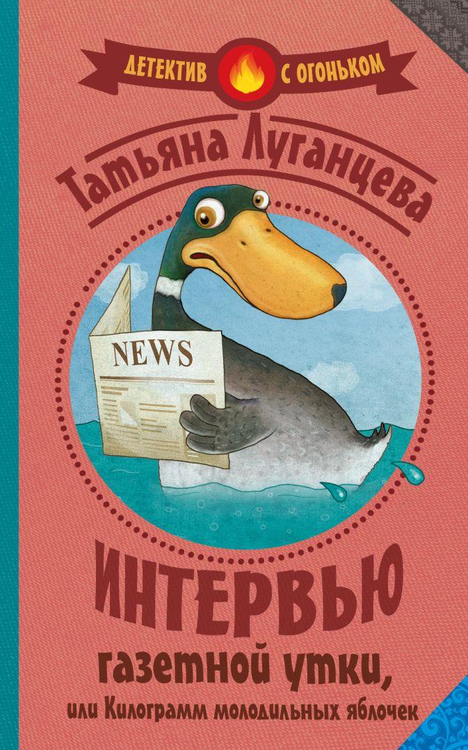 Луганцева Т.И. - Интервью газетной утки, или Килограмм молодильных яблочек обложка книги
