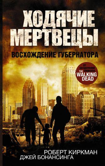 Роберт Киркман, Джей Бонансинга - Ходячие мертвецы. Восхождение Губернатора обложка книги