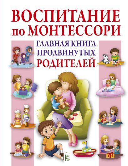 Воспитание по Монтессори. Главная книга продвинутых родителей - фото 1