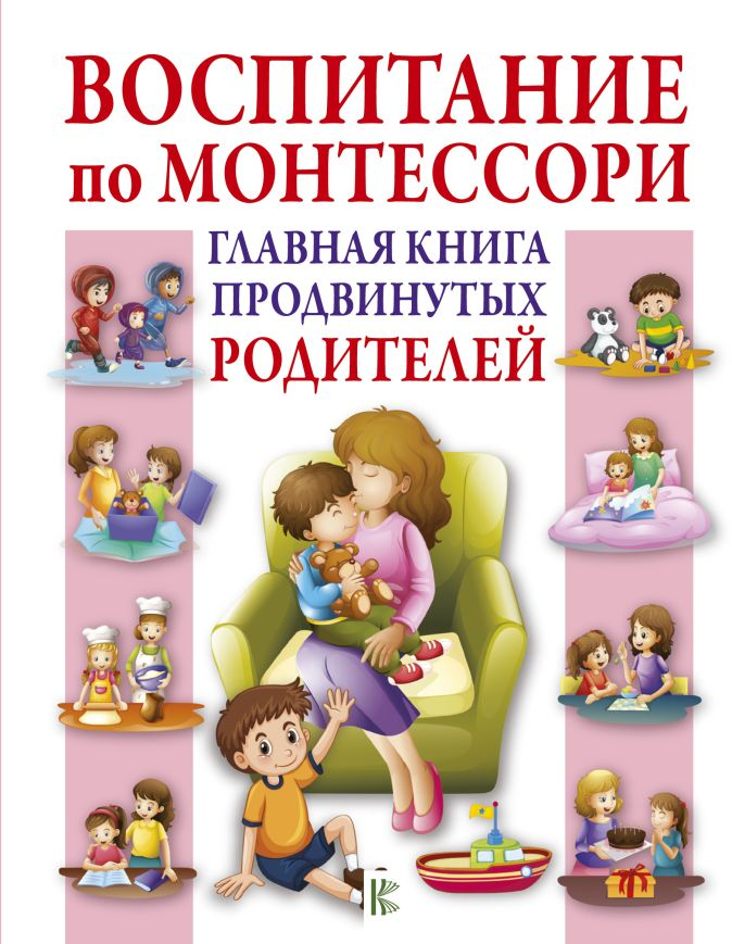 Воспитание по Монтессори. Главная книга продвинутых родителей Мак Тамани К.