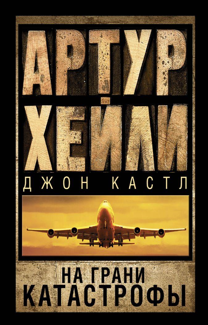 Артур Хейли, Джон Кастл - На грани катастрофы обложка книги
