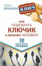 Большакова Лариса - Как подобрать ключик к любому человеку. 30 самых важных правил' обложка книги