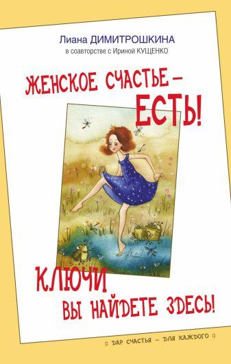 Лиана Димитрошкина - Женское счастье - есть! Ключи вы найдете здесь! обложка книги