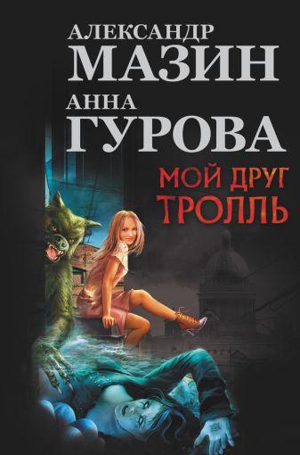 Мазин А.В., Гурова А. - Мой друг Тролль обложка книги