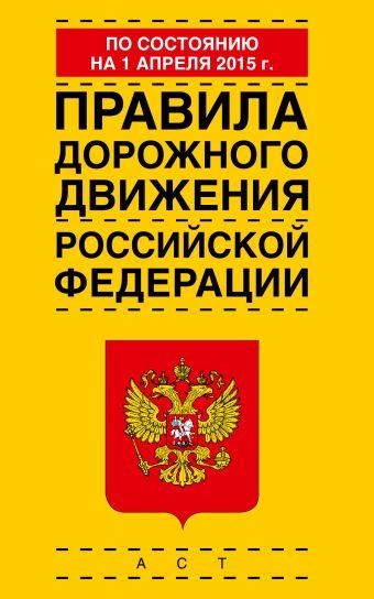 Правила дорожного движения Российской Федерации по состоянию 01 апреля 2015 года .