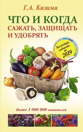 Кизима Г.А. - Что и когда сажать, защищать и удобрять. Календарь садовода до 2019 года обложка книги