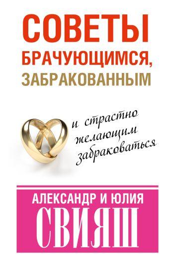 Советы брачующимся, забракованным и страстно желающим забраковаться Свияш А.Г.