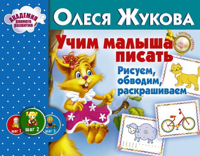 Олеся Жукова - Учим малыша писать. Рисуем, обводим, раскрашиваем обложка книги