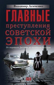 Главные преступления советской эпохи. От перевала Дятлова до Палача и Мосгаза