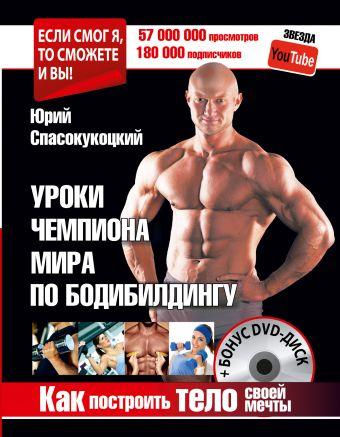Как построить тело своей мечты. Уроки чемпиона мира по бодибилдингу + Бонус DVD-диск Спасокукоцкий Ю.А.