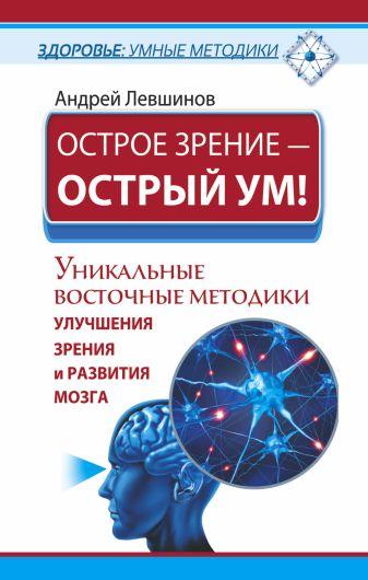 Левшинов А.А. - Острое зрение – острый ум! Уникальные восточные методики улучшения зрения и развития мозга обложка книги