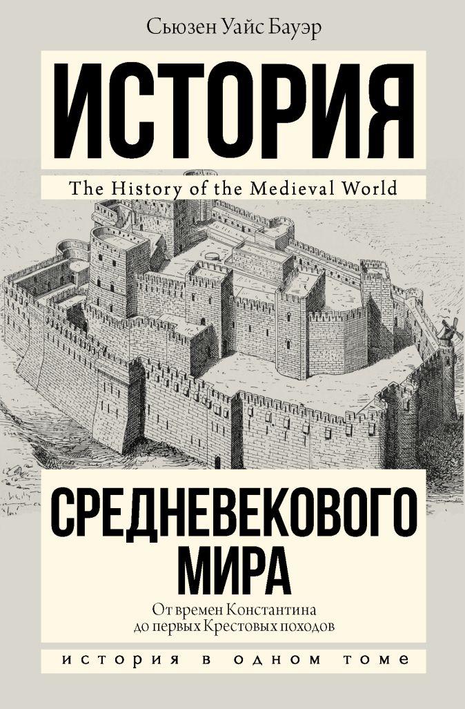 История Средневекового мира: от Константина до первых Крестовых походов Сьюзен Уайс Бауэр