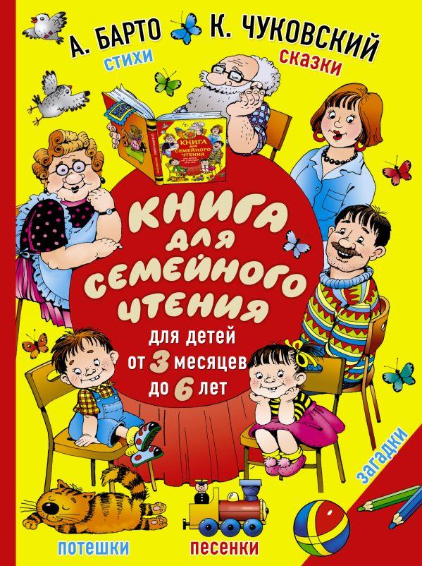 Книга для семейного чтения: для детей от 3 месяцев до 6 лет Барто А.Л., Чуковский К.И.