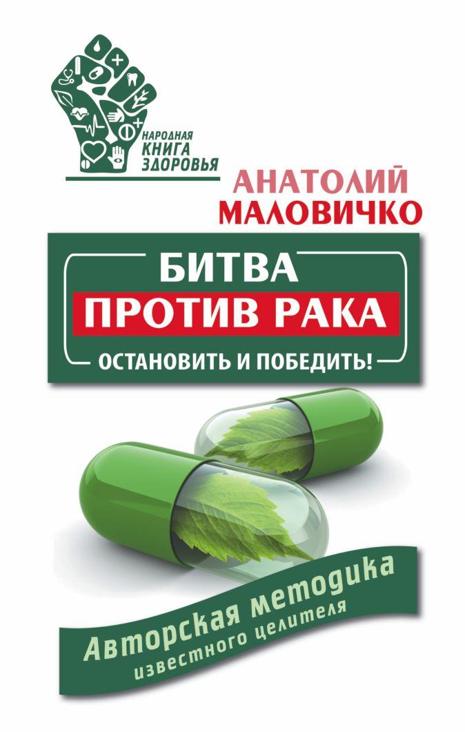 Маловичко А. - Битва против рака. Остановить и победить! Авторская методика известного целителя обложка книги