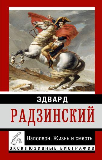 Радзинский Э.С. - Наполеон. Жизнь и смерть обложка книги