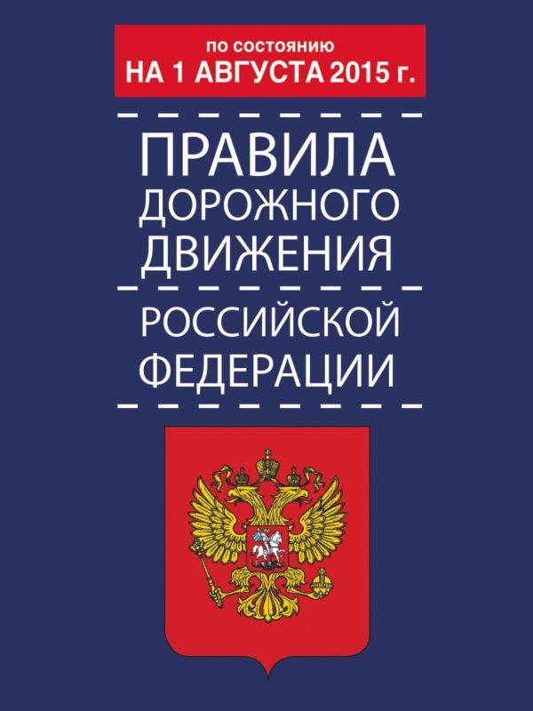 Правила дорожного движения Российской Федерации по состоянию на 01 августа 2015 г. .