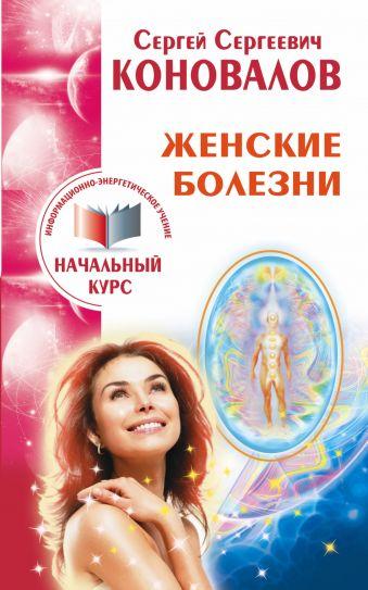 Женские болезни. Информационно-энергетическое учение. Начальный курс Коновалов С.С.